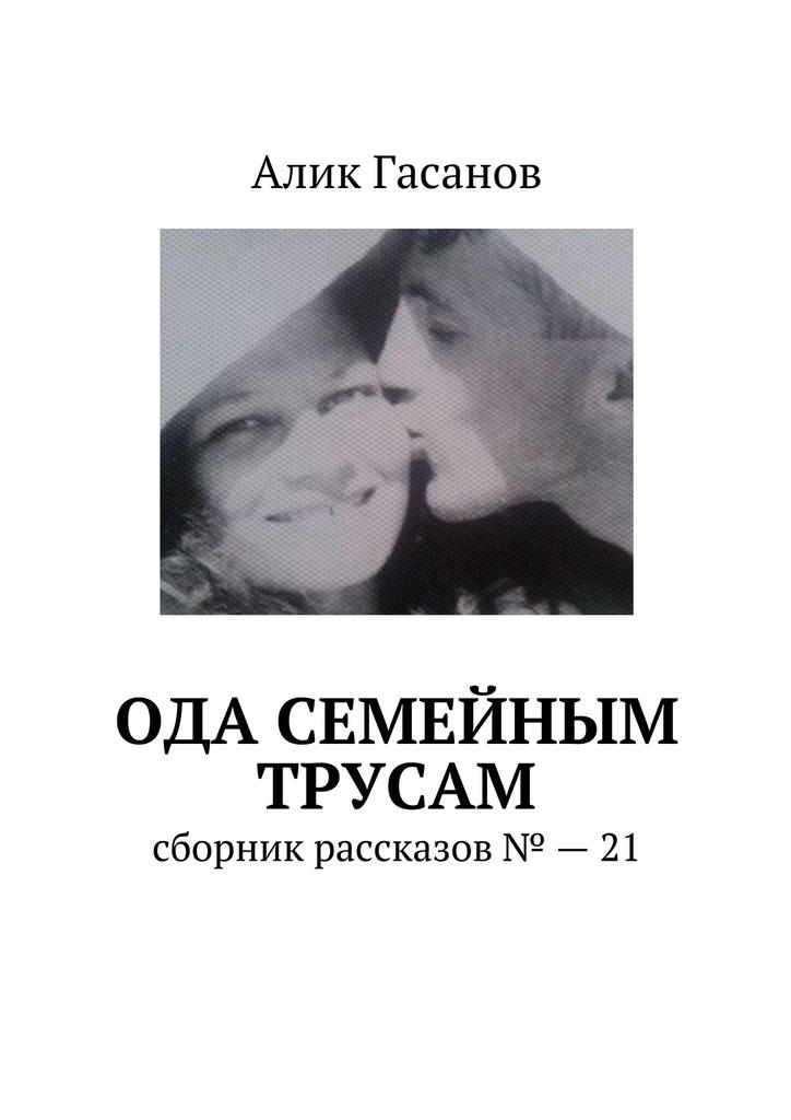 Алик Гасанов Ода семейным трусам. Сборник рассказов №21 сборник одесский юмор