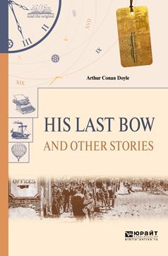 Артур Конан Дойл His last bow and other stories. Его последний поклон и другие рассказы дойл а his last bow его прощальный поклон сборник рассказов isbn 9785437410844