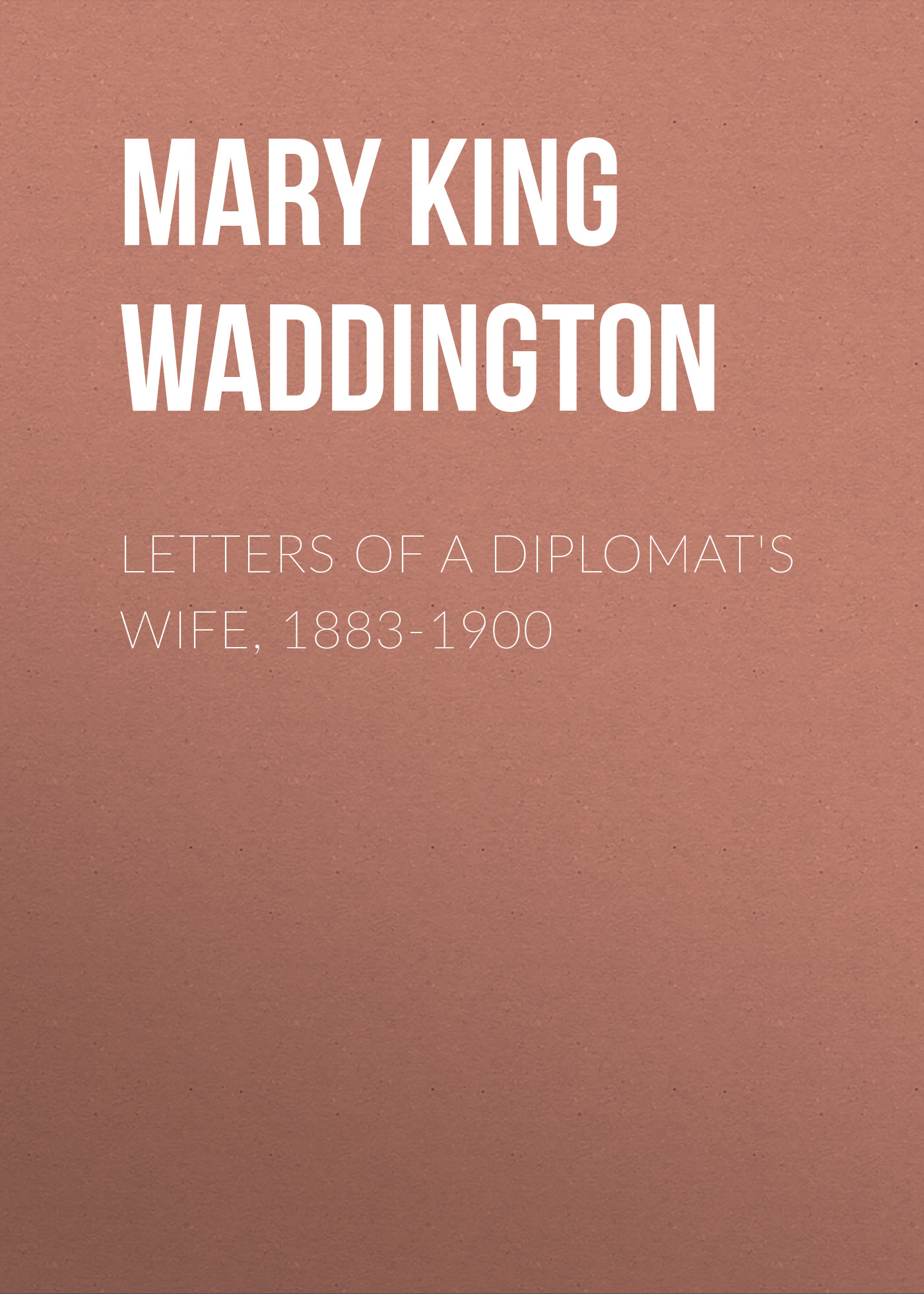 Mary King Waddington Letters of a Diplomat's Wife, 1883-1900 mary burton the unexpected wife