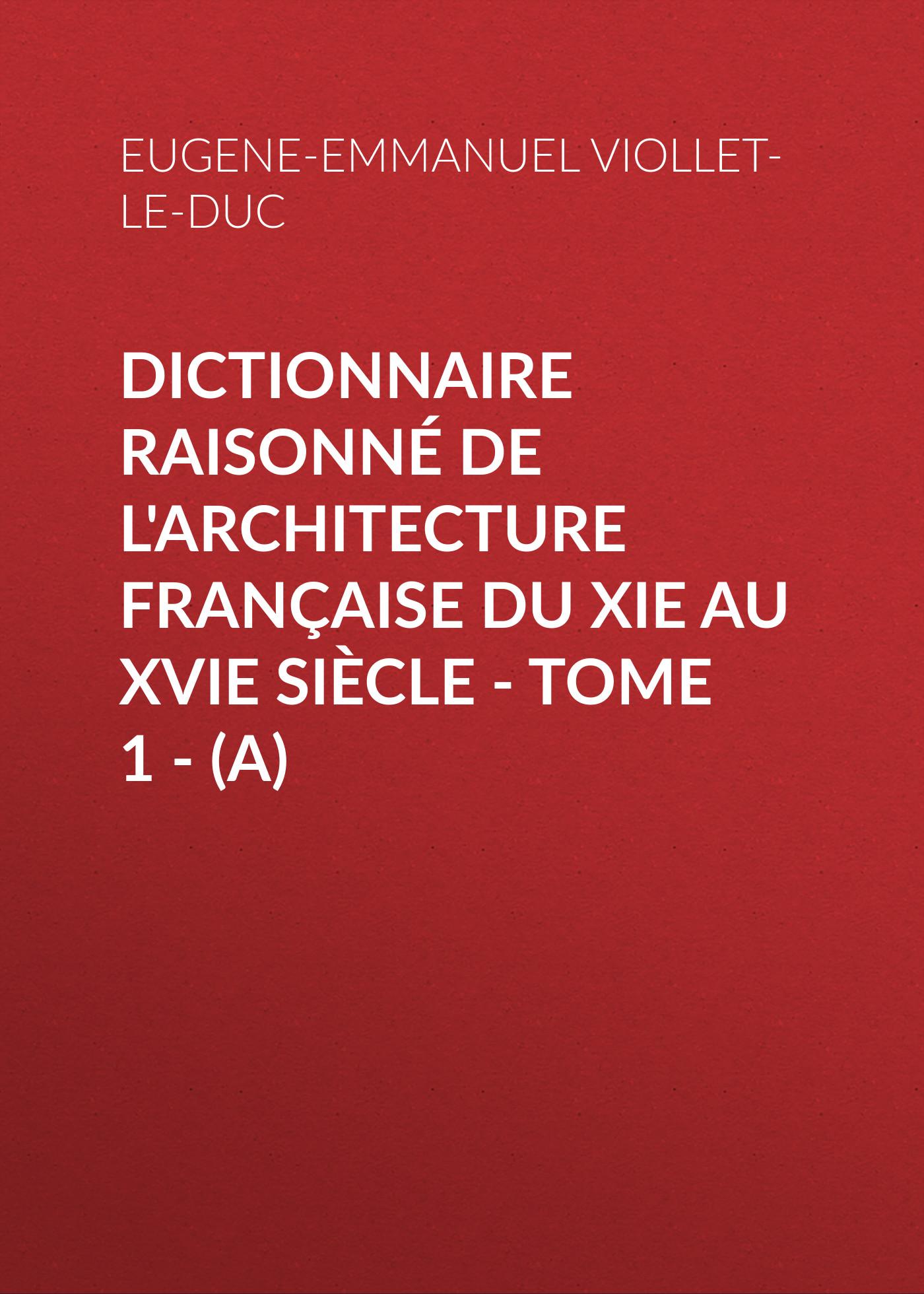 Eugene-Emmanuel Viollet-le-Duc Dictionnaire raisonné de l'architecture française du XIe au XVIe siècle - Tome 1 - (A) eugène emmanuel viollet le duc la cite de carcassonne aude french edition