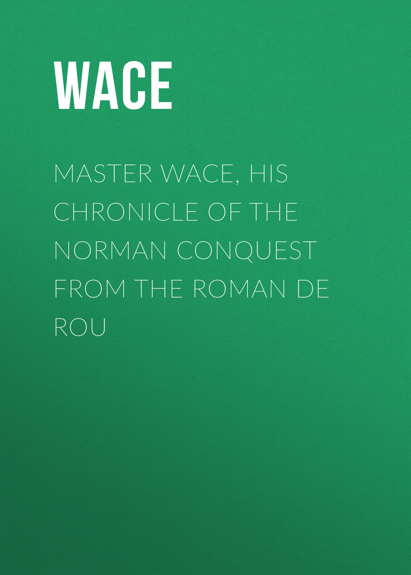 Wace Master Wace, His Chronicle of the Norman Conquest From the Roman De Rou