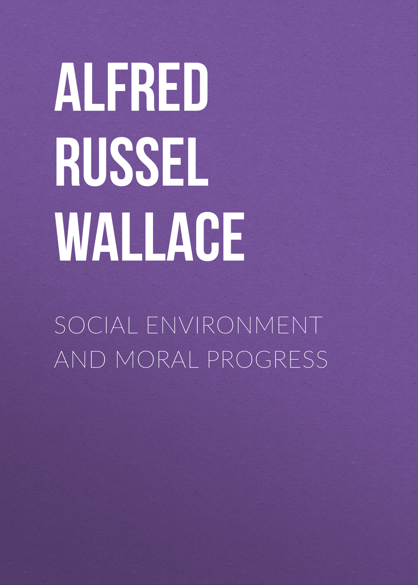 купить Alfred Russel Wallace Social Environment and Moral Progress