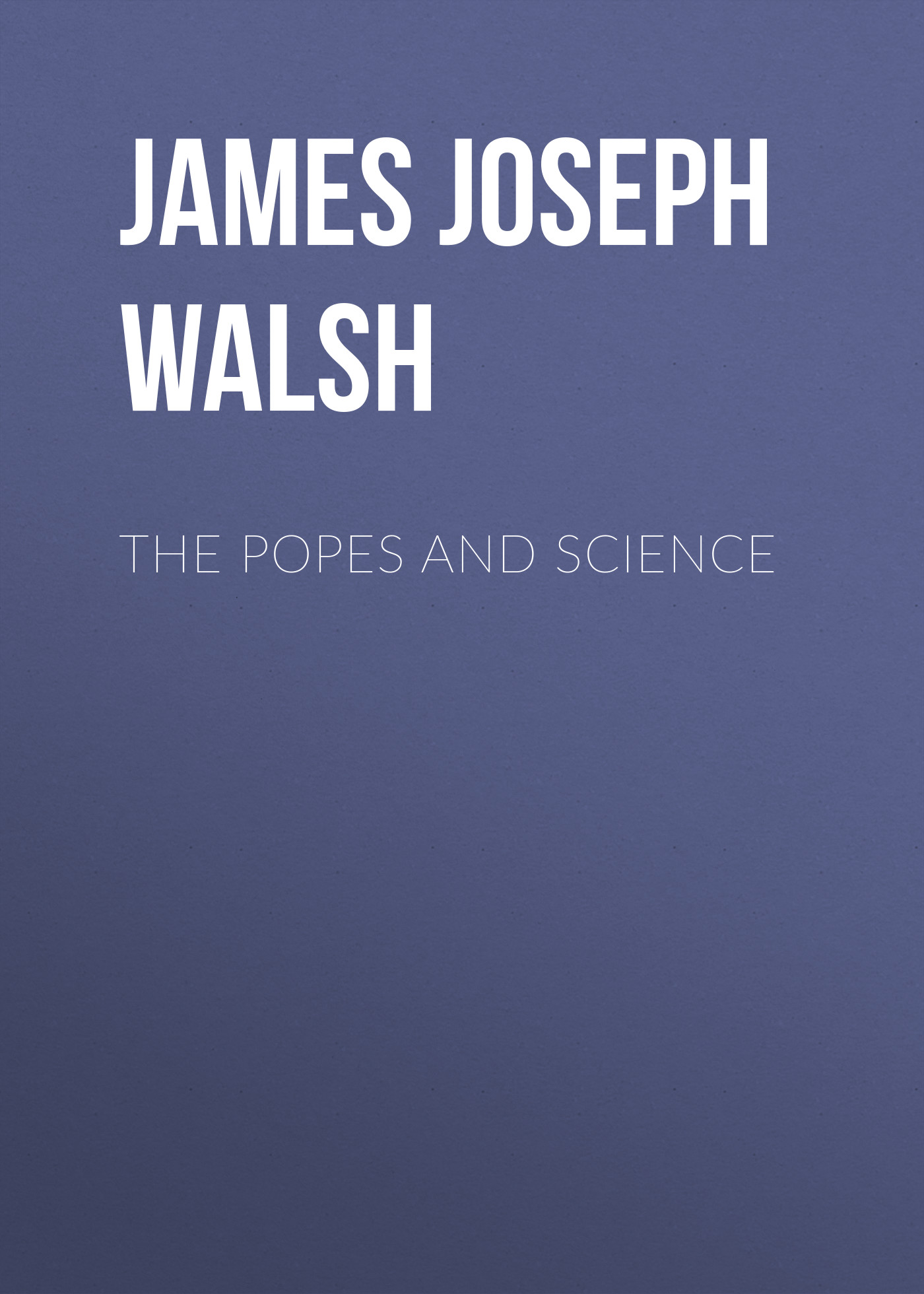 James Joseph Walsh The Popes and Science james robertson joseph knight
