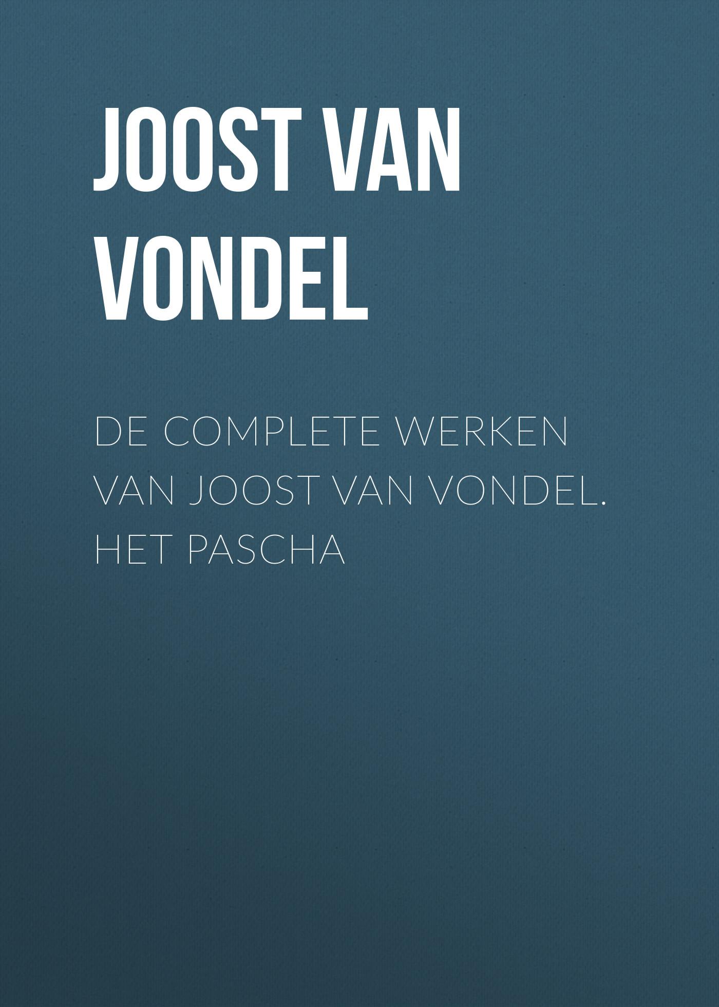 Joost van den Vondel De complete werken van Joost van Vondel. Het Pascha joost van den vondel de complete werken van joost van vondel 3