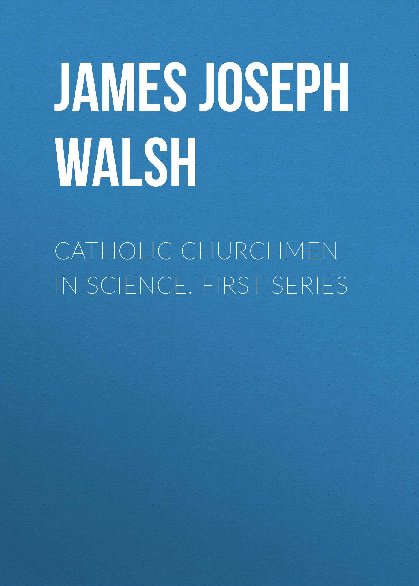 James Joseph Walsh Catholic Churchmen in Science. First Series