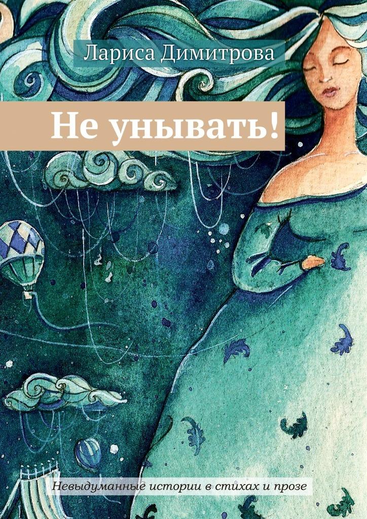 Лариса Димитрова Не унывать! Невыдуманные истории в стихах и прозе лариса денисенко волонтери мобілізація добра