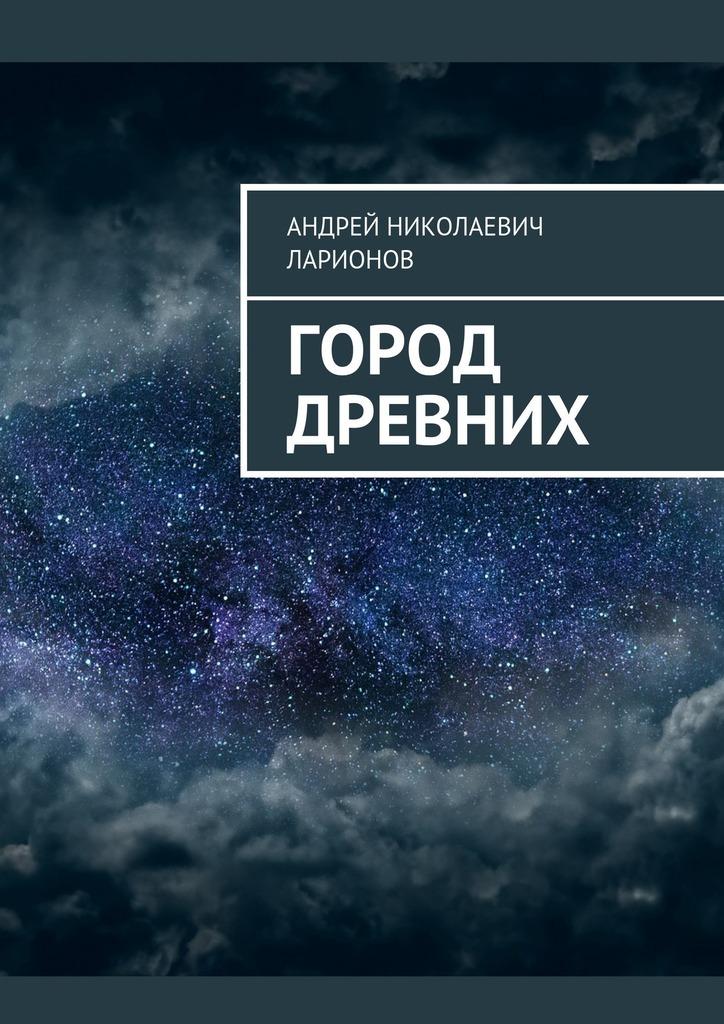 Андрей Николаевич Ларионов Город древних цена