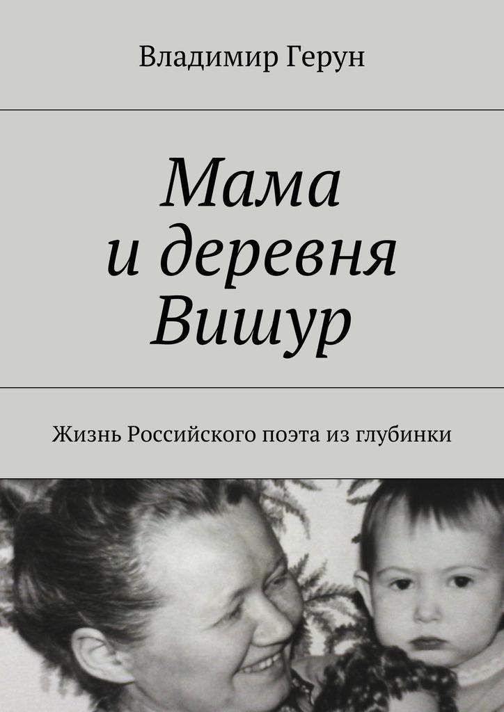 Владимир Герун Мама идеревня Вишур. Жизнь Российского поэта изглубинки детство лидера