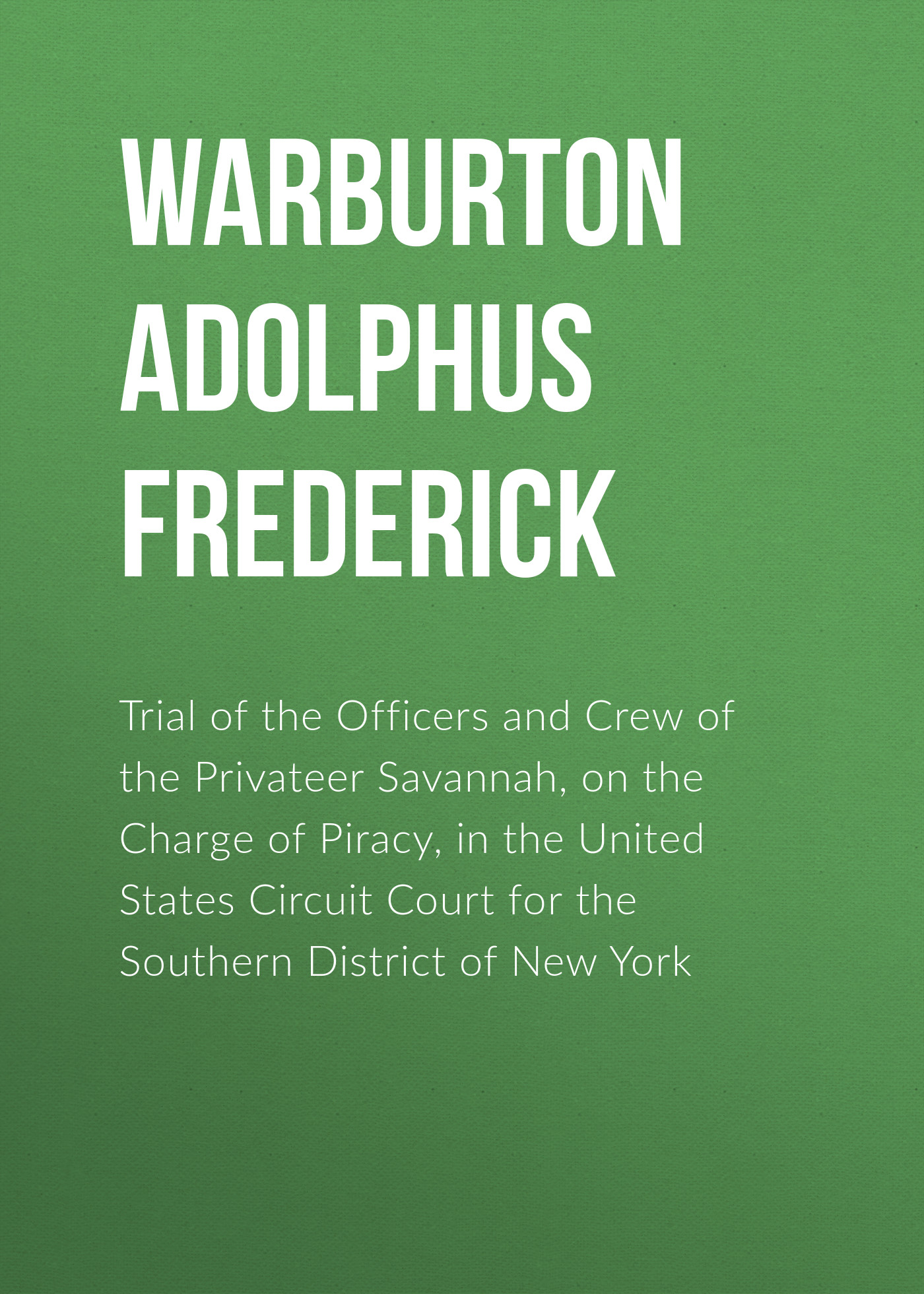 Warburton Adolphus Frederick Trial of the Officers and Crew of the Privateer Savannah, on the Charge of Piracy, in the United States Circuit Court for the Southern District of New York