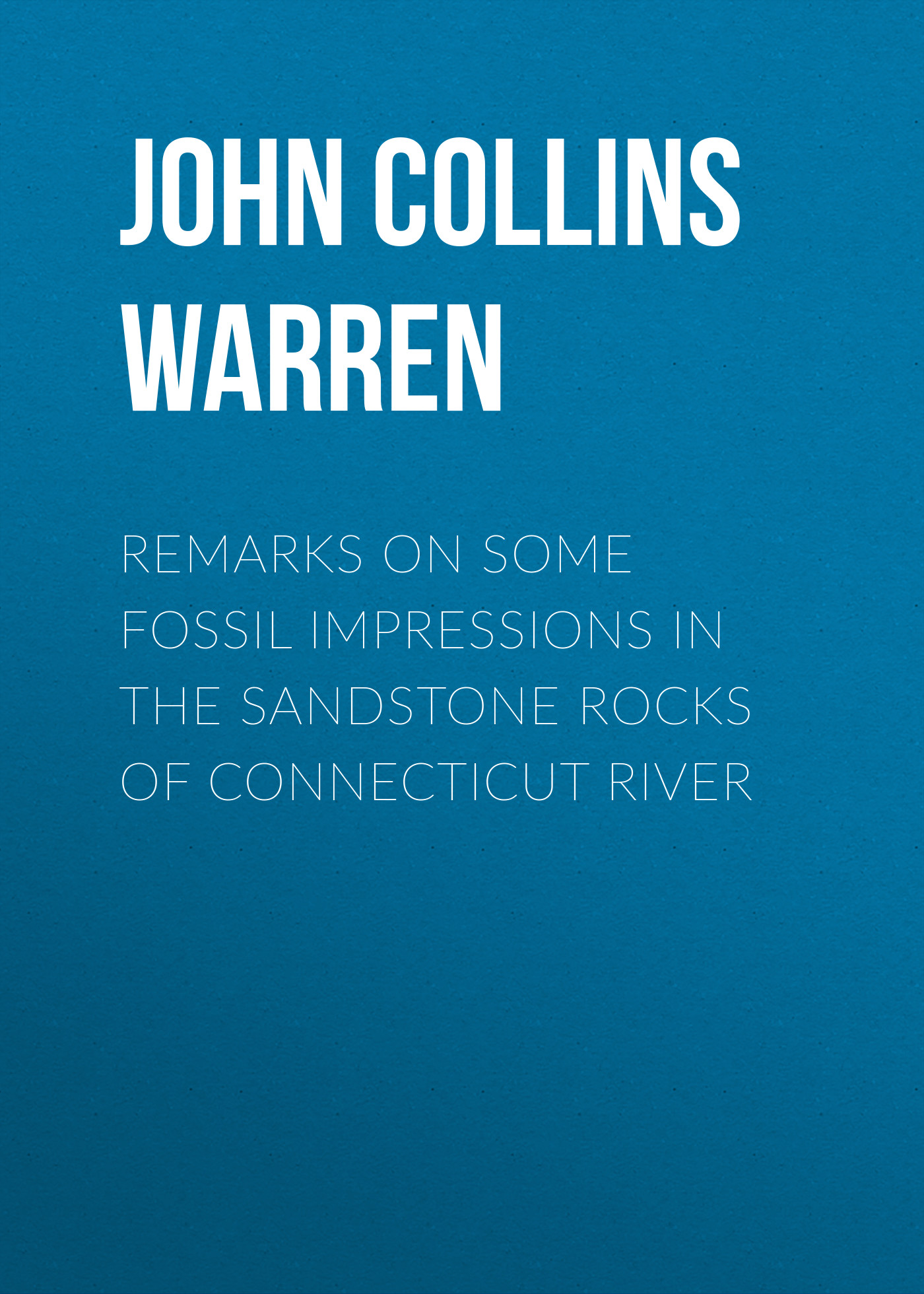 John Collins Warren Remarks on some fossil impressions in the sandstone rocks of Connecticut River collins anne john f kennedy