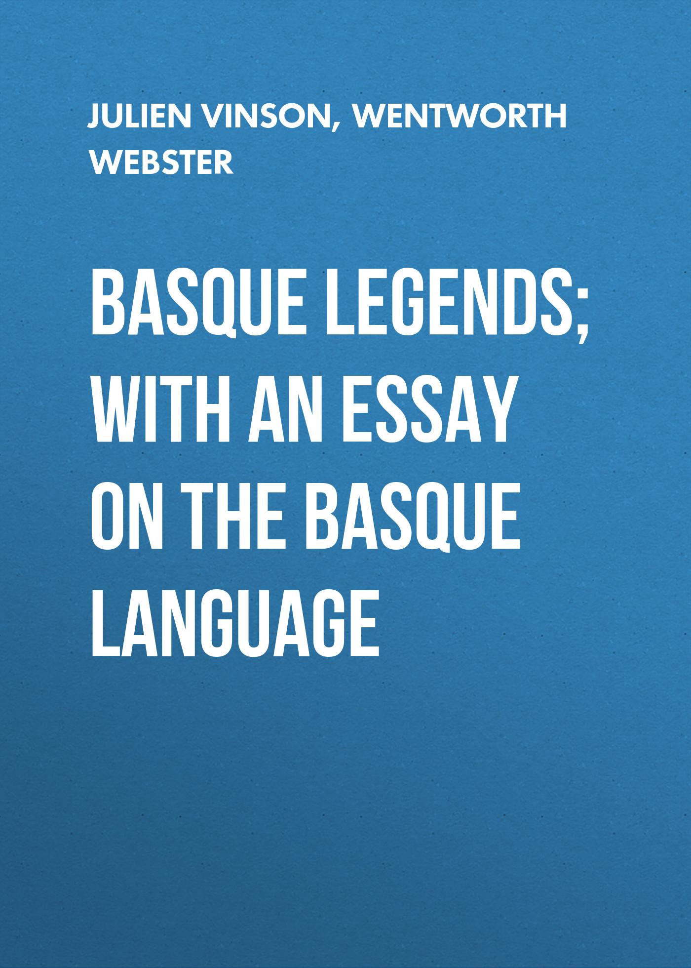 Wentworth Webster Basque Legends; With an Essay on the Basque Language augustus frederic christopher kollmann an essay on musical harmony