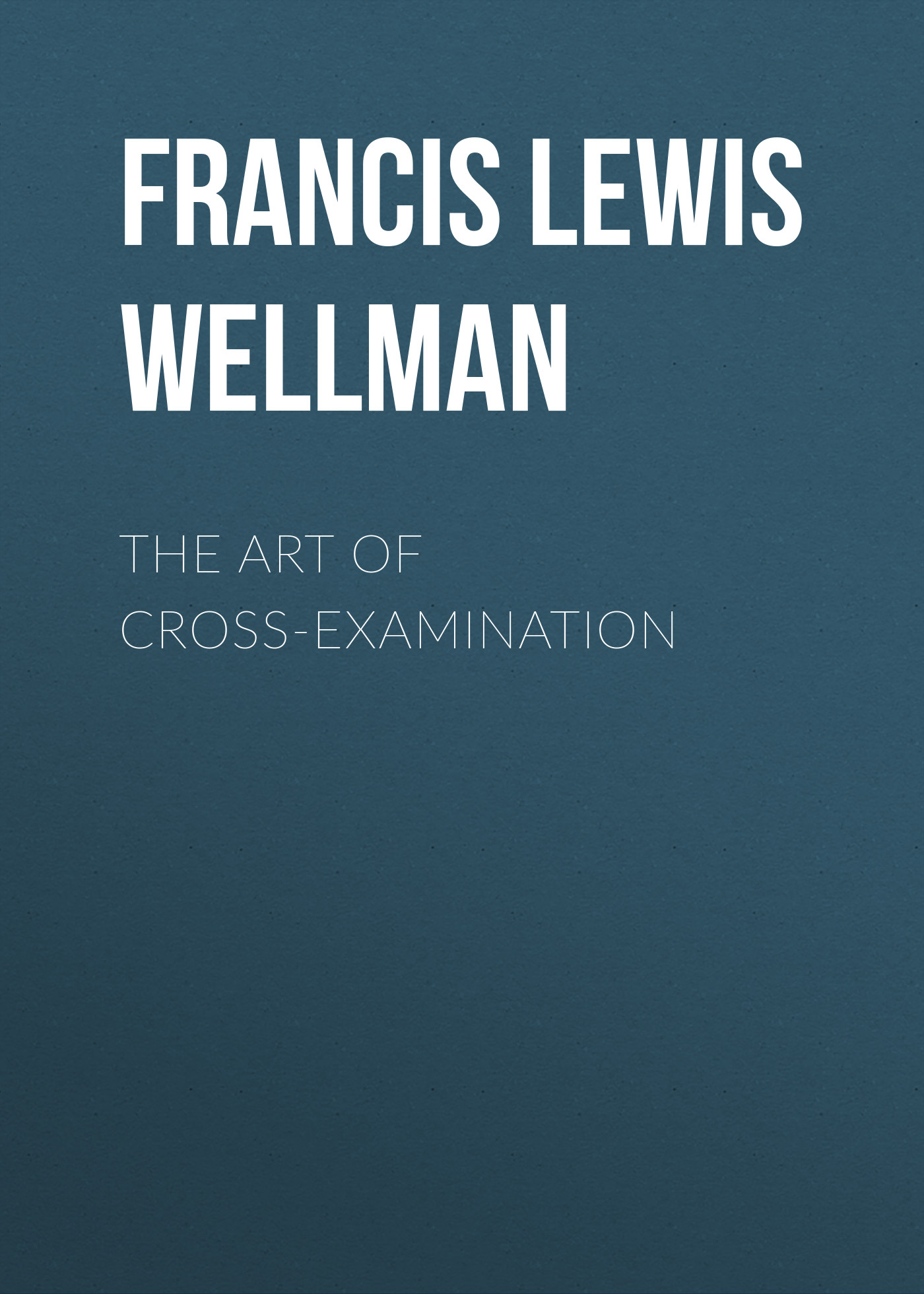 Francis Lewis Wellman The Art of Cross-Examination antigenic cross reactivity of pneumo vaccine