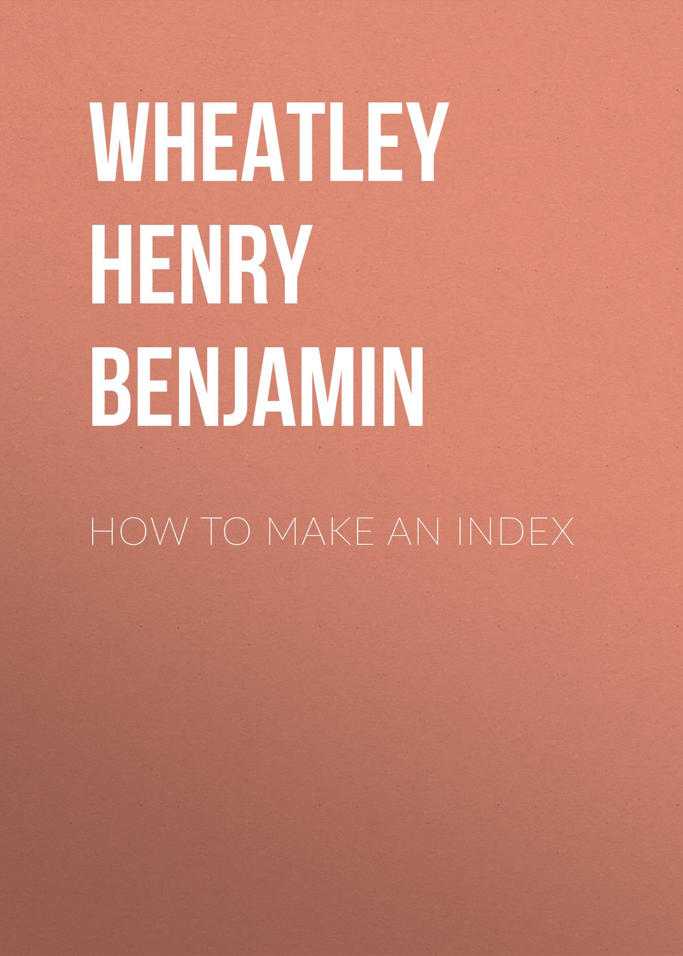 Wheatley Henry Benjamin How to Make an Index