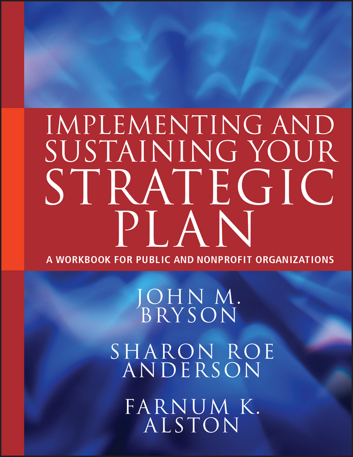 John Bryson M. Implementing and Sustaining Your Strategic Plan. A Workbook for Public and Nonprofit Organizations
