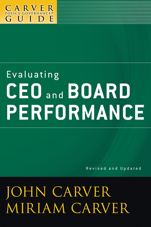 John Carver A Carver Policy Governance Guide, Evaluating CEO and Board Performance john carver a carver policy governance guide the policy governance model and the role of the board member