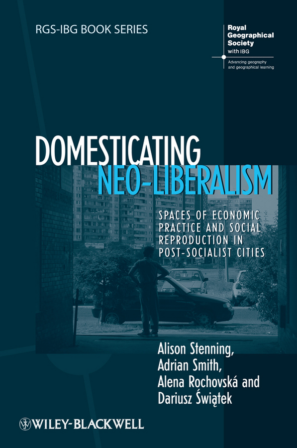 Adrian Smith Domesticating Neo-Liberalism. Spaces of Economic Practice and Social Reproduction in Post-Socialist Cities harry wallop consumed how we buy class in modern britain
