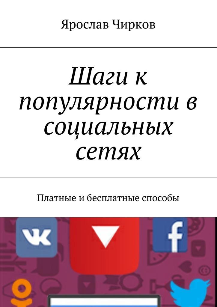 Ярослав Владимирович Чирков Шаги к популярности в социальных сетях. Платные ибесплатные способы scott fox как работать где хочешь сколько хочешь и получить стабильный доход