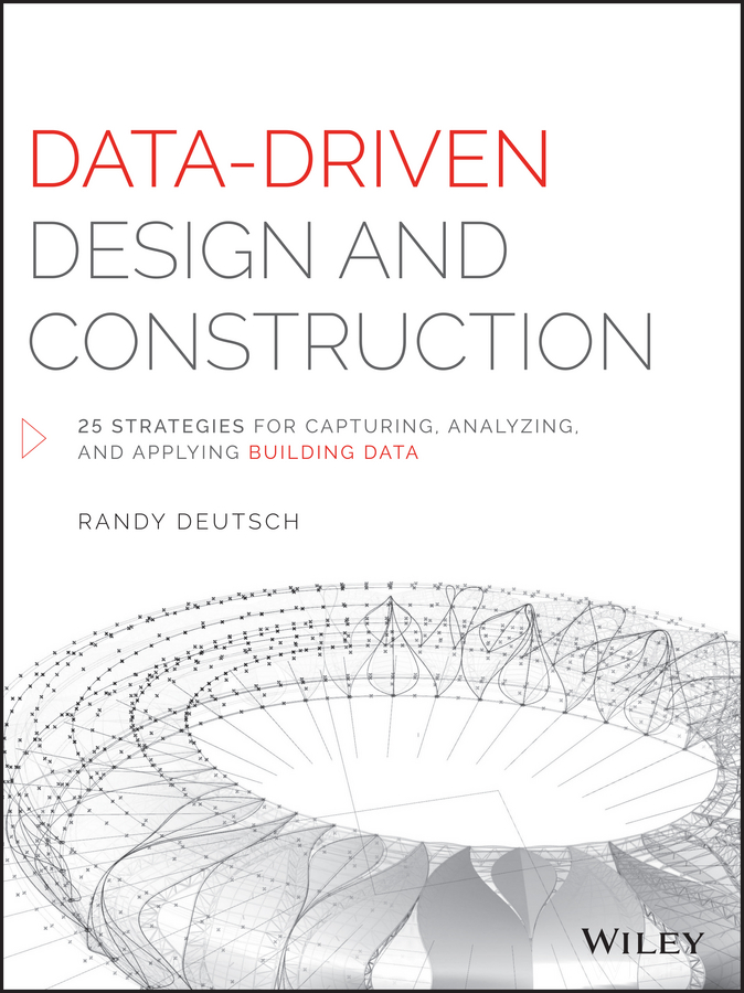 Randy Deutsch Data-Driven Design and Construction. 25 Strategies for Capturing, Analyzing and Applying Building Data