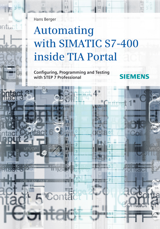 Hans Berger Automating with SIMATIC S7-400 inside TIA Portal. Configuring, Programming and Testing with STEP 7 Professional hans berger automating with simatic s7 1500 configuring programming and testing with step 7 professional