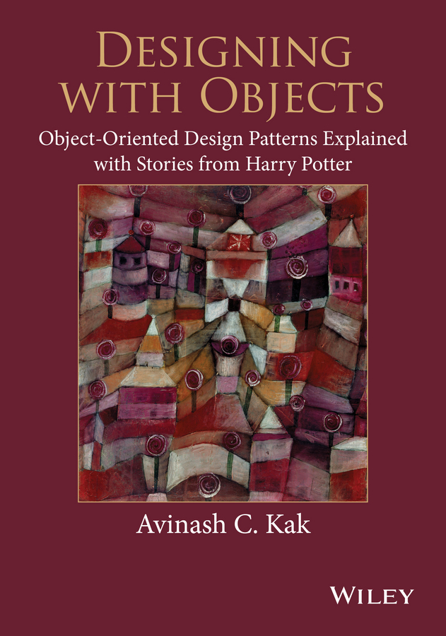 Avinash Kak C. Designing with Objects. Object-Oriented Design Patterns Explained with Stories from Harry Potter the world cup in 100 objects