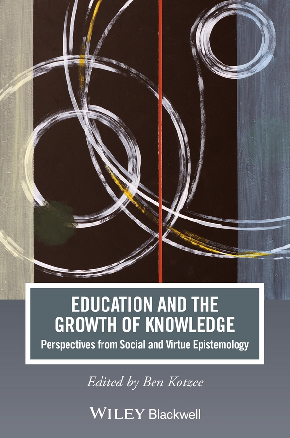 Ben Kotzee Education and the Growth of Knowledge. Perspectives from Social and Virtue Epistemology standards in education pb