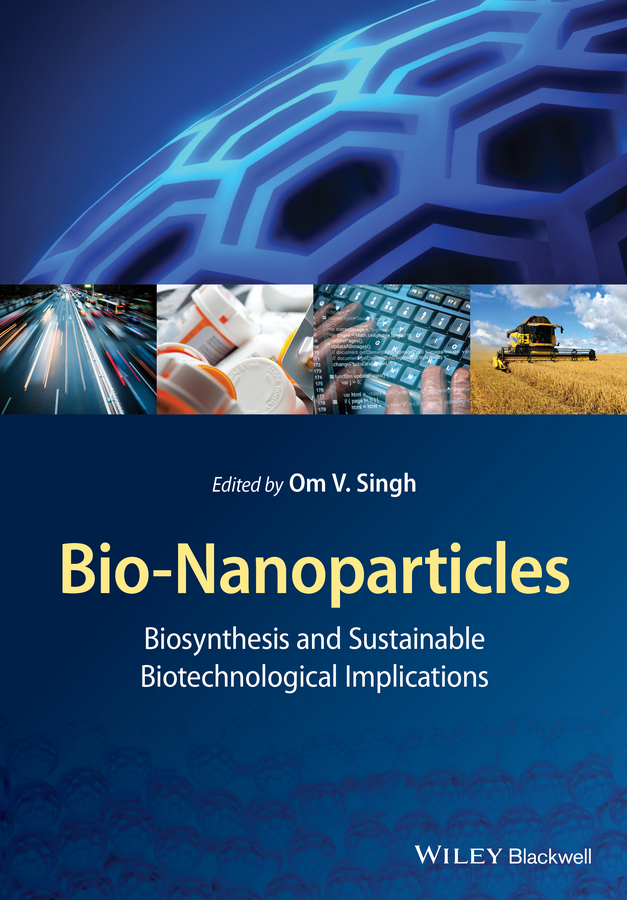 Om Singh V. Bio-Nanoparticles. Biosynthesis and Sustainable Biotechnological Implications loong tak lim postharvest biology and nanotechnology