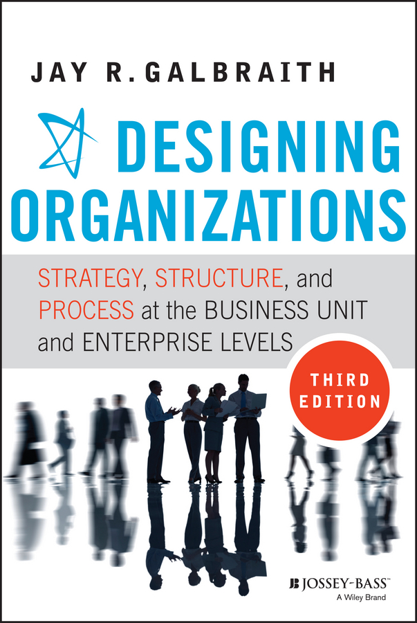 Jay Galbraith R. Designing Organizations. Strategy, Structure, and Process at the Business Unit and Enterprise Levels jacob morgan the future of work attract new talent build better leaders and create a competitive organization