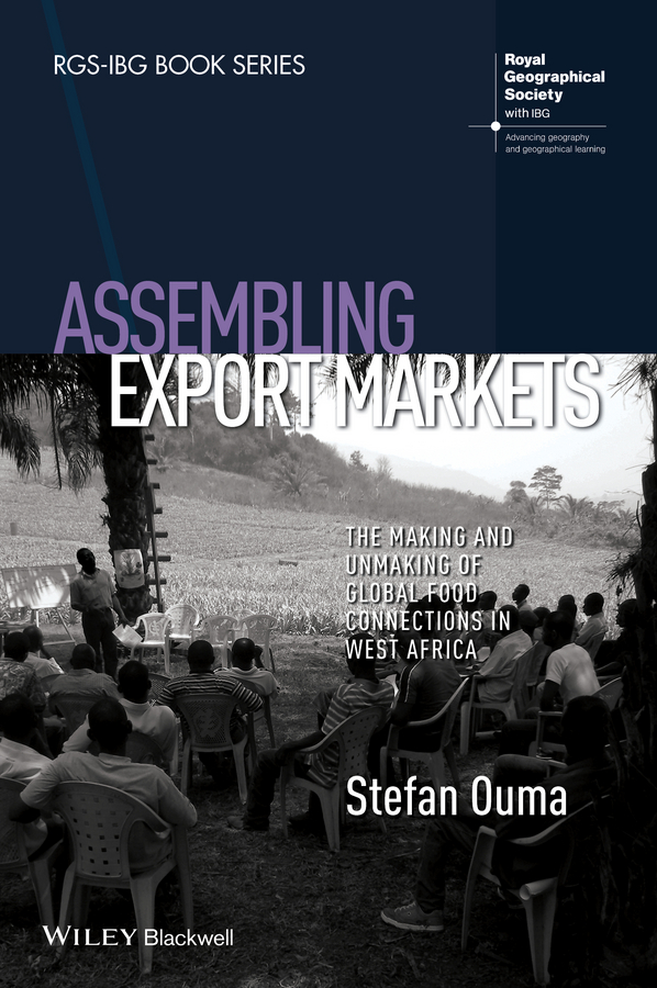 Stefan Ouma Assembling Export Markets. The Making and Unmaking of Global Food Connections in West Africa c bayly a remaking the modern world 1900 2015 global connections and comparisons