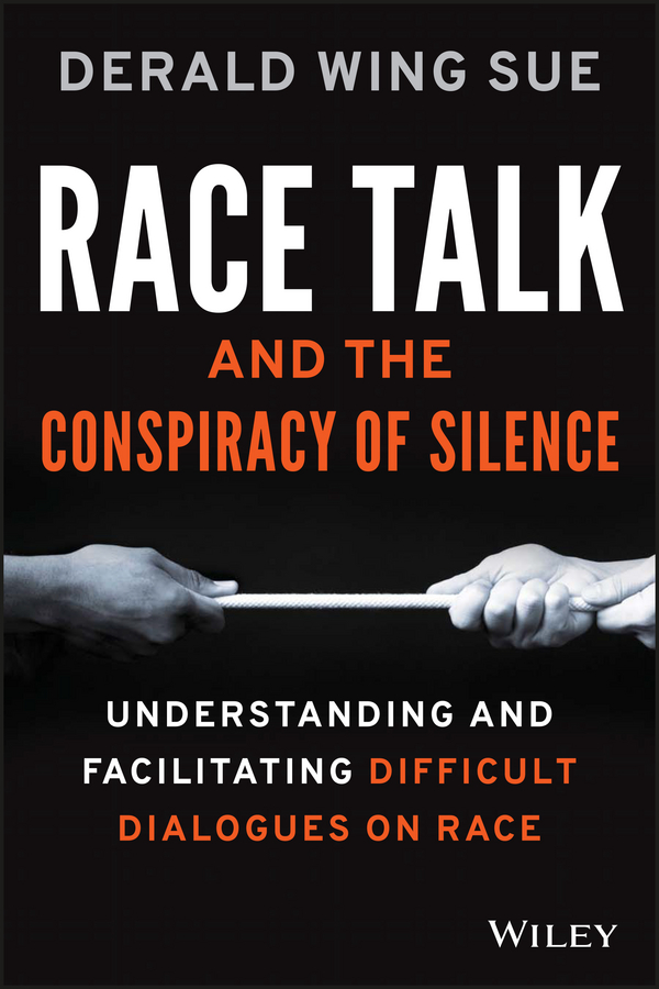 Derald Sue Wing Race Talk and the Conspiracy of Silence. Understanding and Facilitating Difficult Dialogues on Race