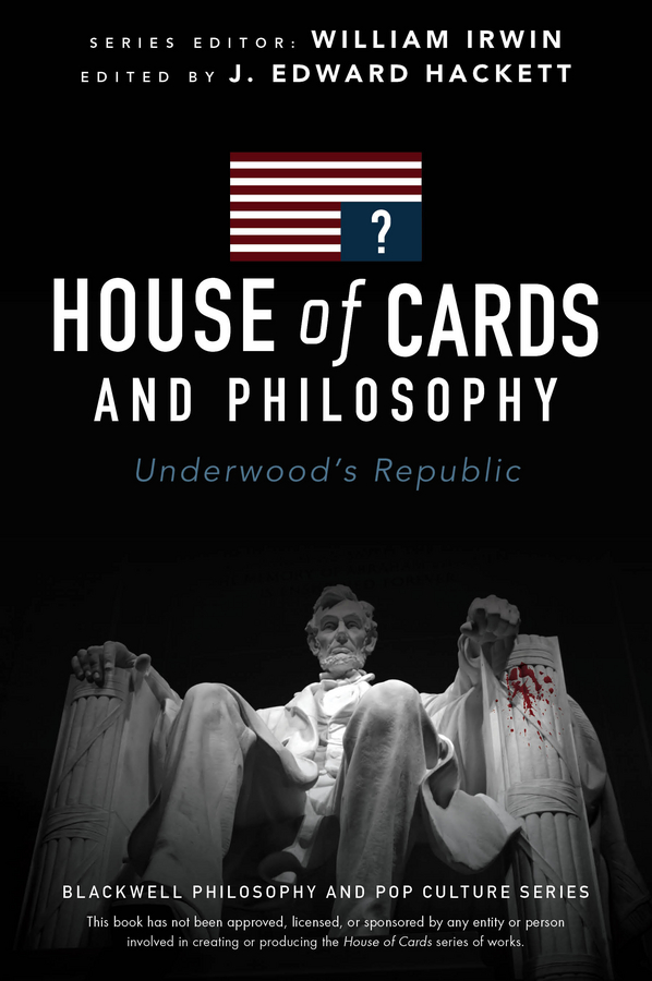 J. Hackett Edward House of Cards and Philosophy. Underwood's Republic michel foucault the politics of truth