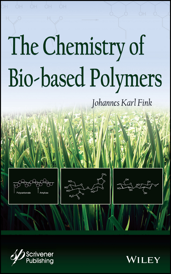 Johannes Fink Karl The Chemistry of Bio-based Polymers vikas mittal renewable polymers synthesis processing and technology