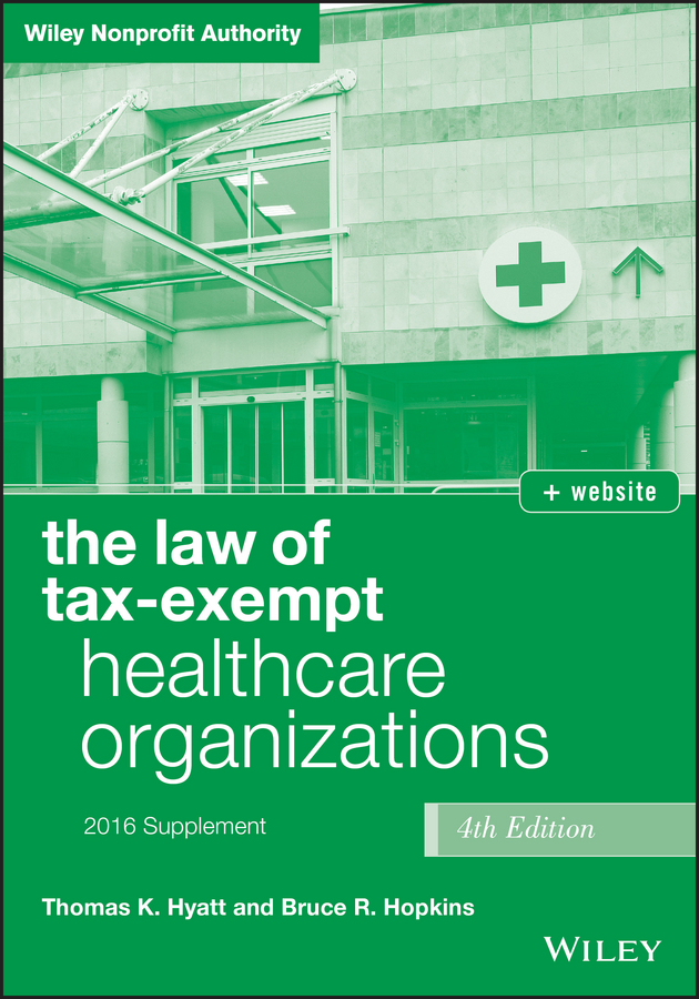 Bruce R. Hopkins The Law of Tax-Exempt Healthcare Organizations 2016 Supplement the law of tax–exempt organization 8th edition and planning guide for the law of tax–exempt organizations set