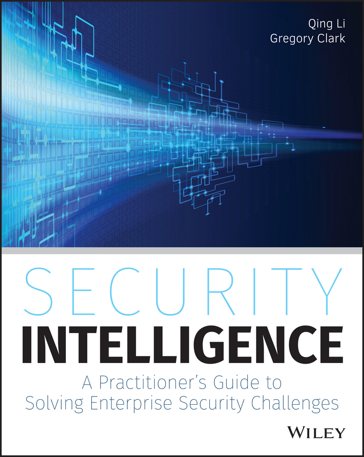 Qing Li Security Intelligence. A Practitioner's Guide to Solving Enterprise Security Challenges
