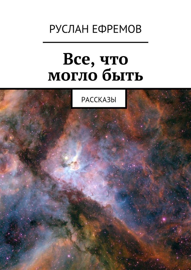 Руслан Ефремов Все, что моглобыть. Рассказы книги альпина нон фикшн могло быть и хуже