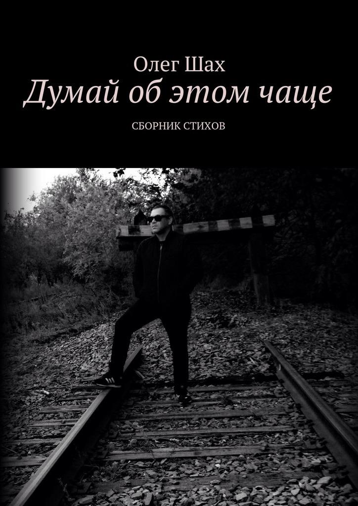 Олег Шах Думай об этом чаще. Сборник стихов олег кравченко под звездопадами