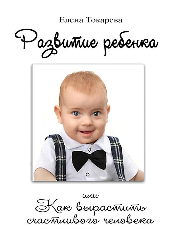Фото - Елена Токарева Развитие ребенка. Или как вырастить счастливого человека елена токарева развитие ребенка или как вырастить счастливого человека