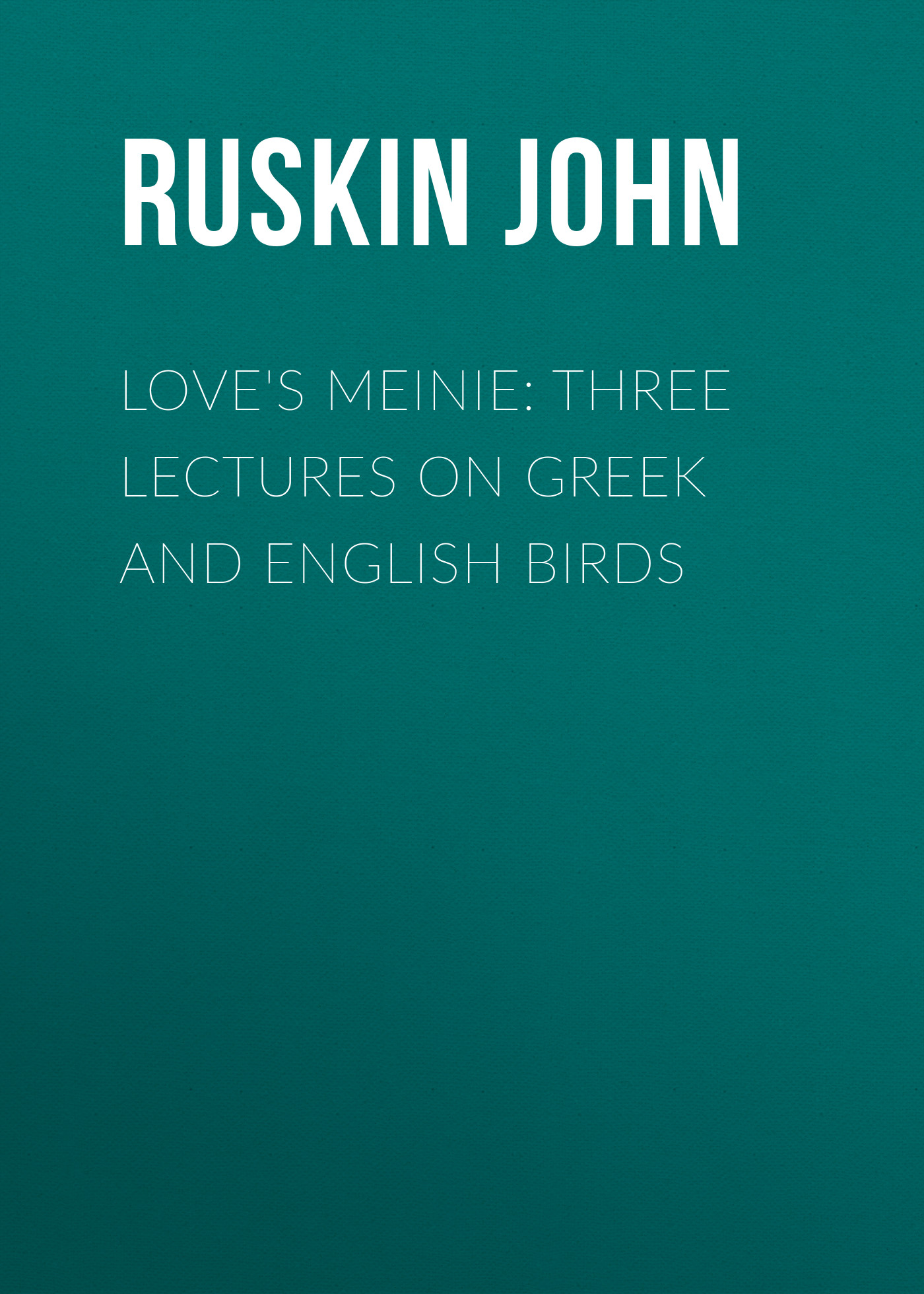 Ruskin John Love's Meinie: Three Lectures on Greek and English Birds