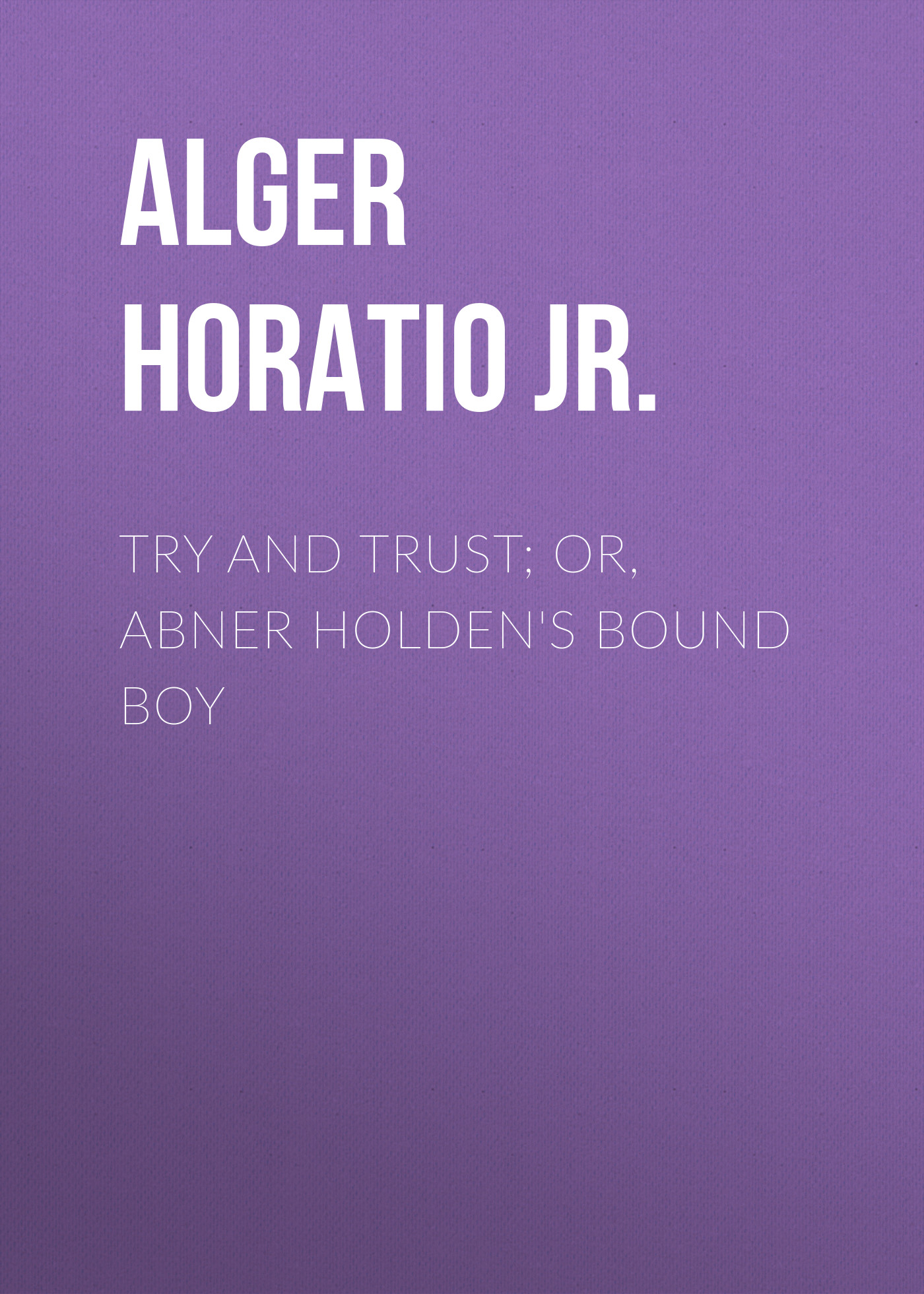 Alger Horatio Jr. Try and Trust; Or, Abner Holden's Bound Boy alger horatio jr rough and ready