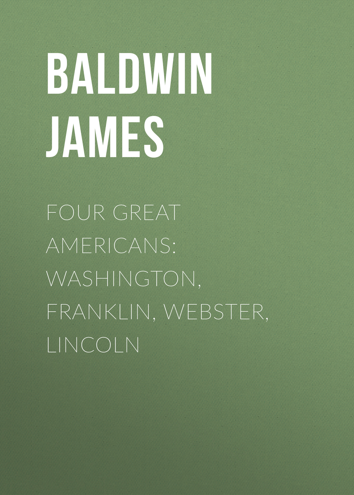 Baldwin James Four Great Americans: Washington, Franklin, Webster, Lincoln baldwin james the book lover