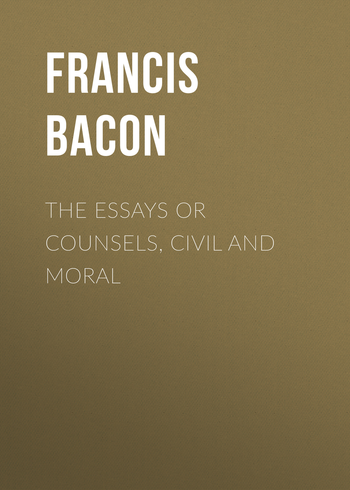 Francis Bacon The Essays or Counsels, Civil and Moral francis bacon novum organum