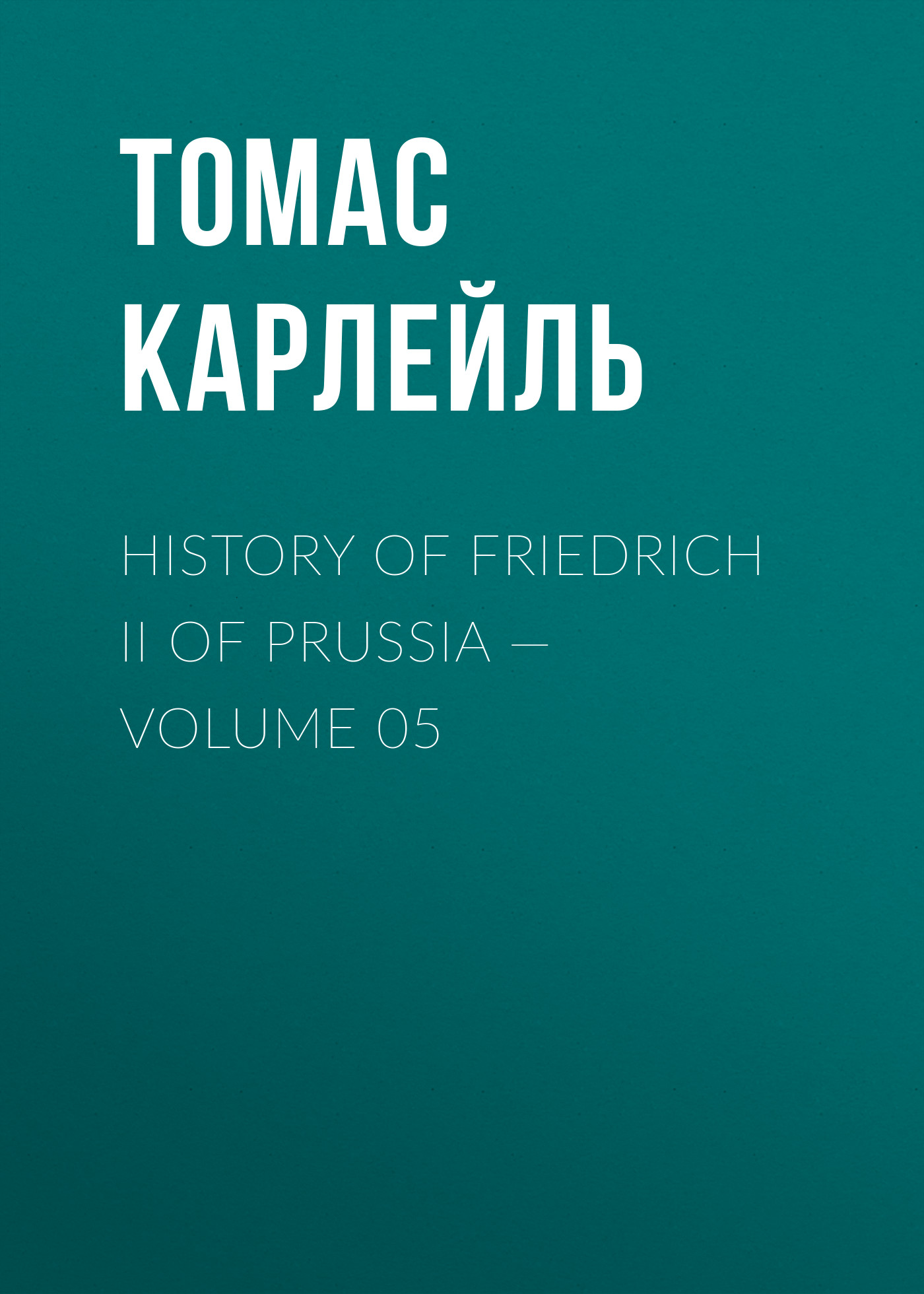 Томас Карлейль History of Friedrich II of Prussia — Volume 05 томас карлейль history of friedrich ii of prussia volume 10