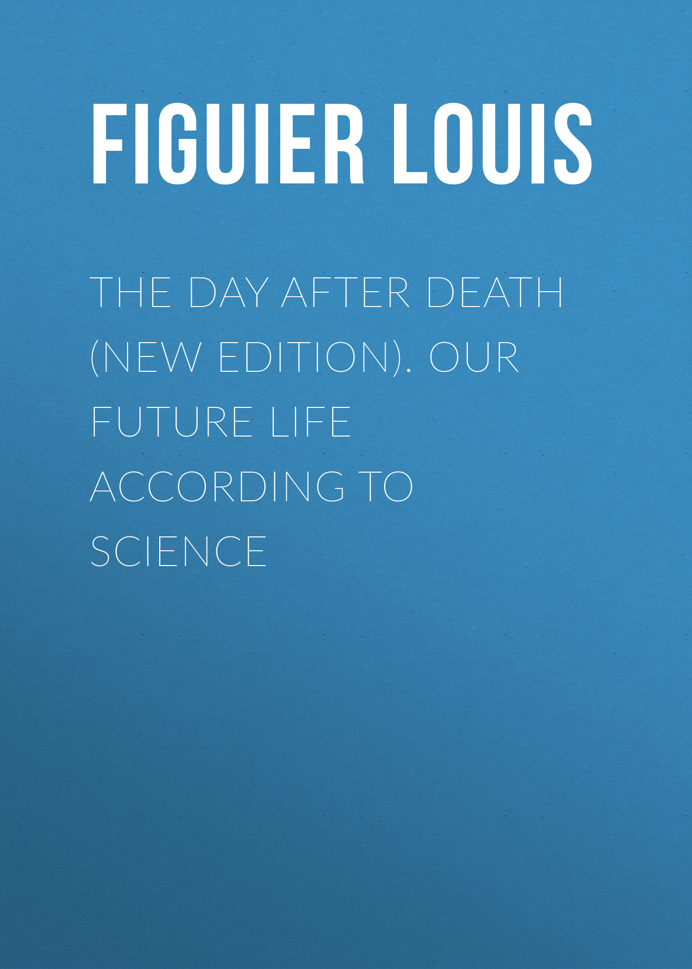 Figuier Louis The Day After Death (New Edition). Our Future Life According to Science