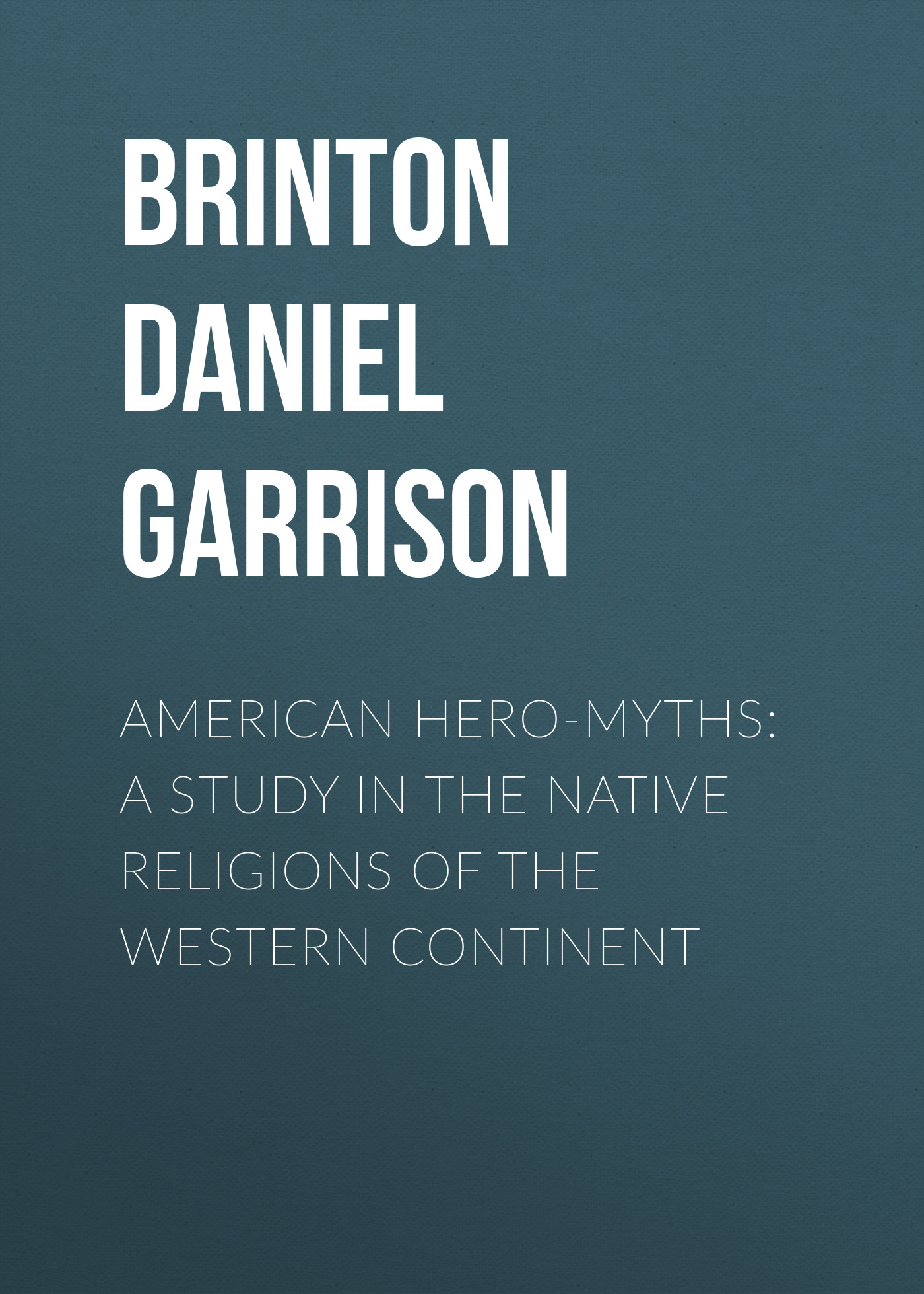 Brinton Daniel Garrison American Hero-Myths: A Study in the Native Religions of the Western Continent