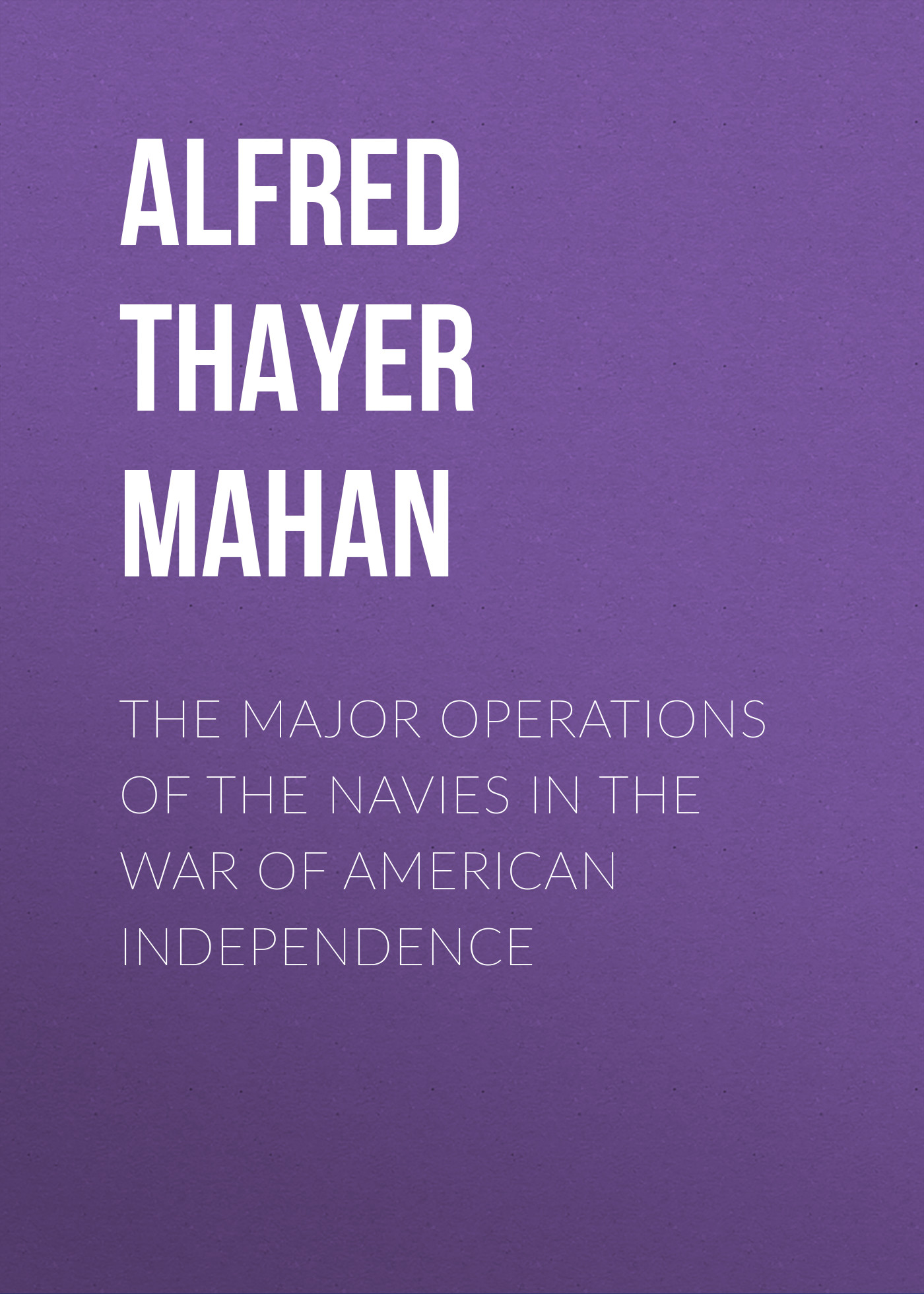 Alfred Thayer Mahan The Major Operations of the Navies in the War of American Independence independence day equador gifts
