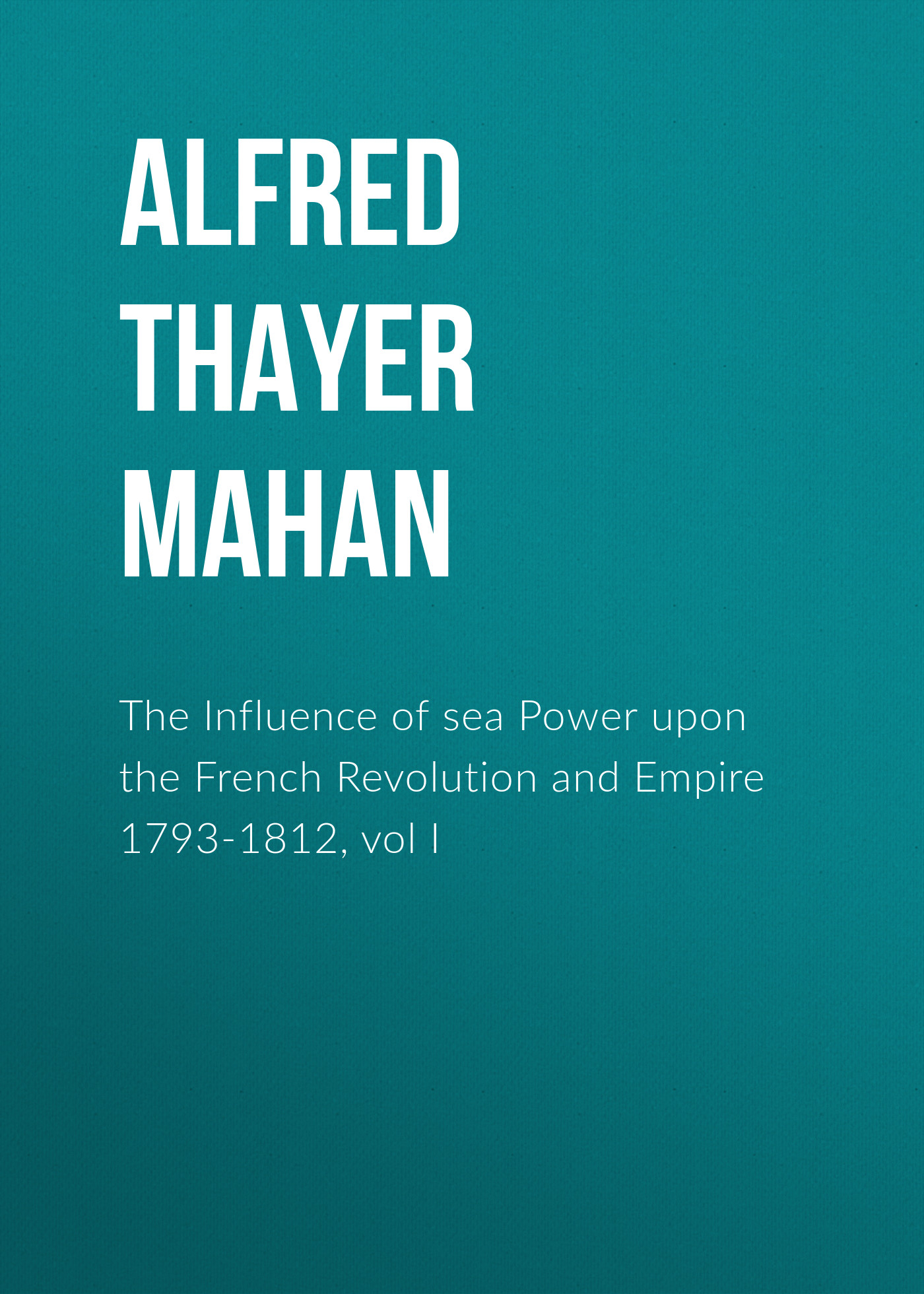 Alfred Thayer Mahan The Influence of sea Power upon the French Revolution and Empire 1793-1812, vol I alfred thayer mahan from sail to steam recollections of naval life