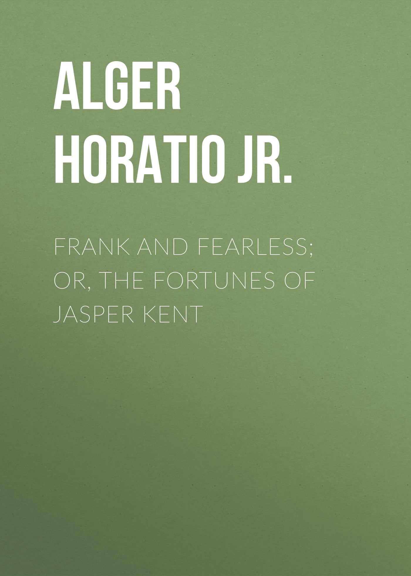 Alger Horatio Jr. Frank and Fearless; or, The Fortunes of Jasper Kent alger horatio jr rough and ready
