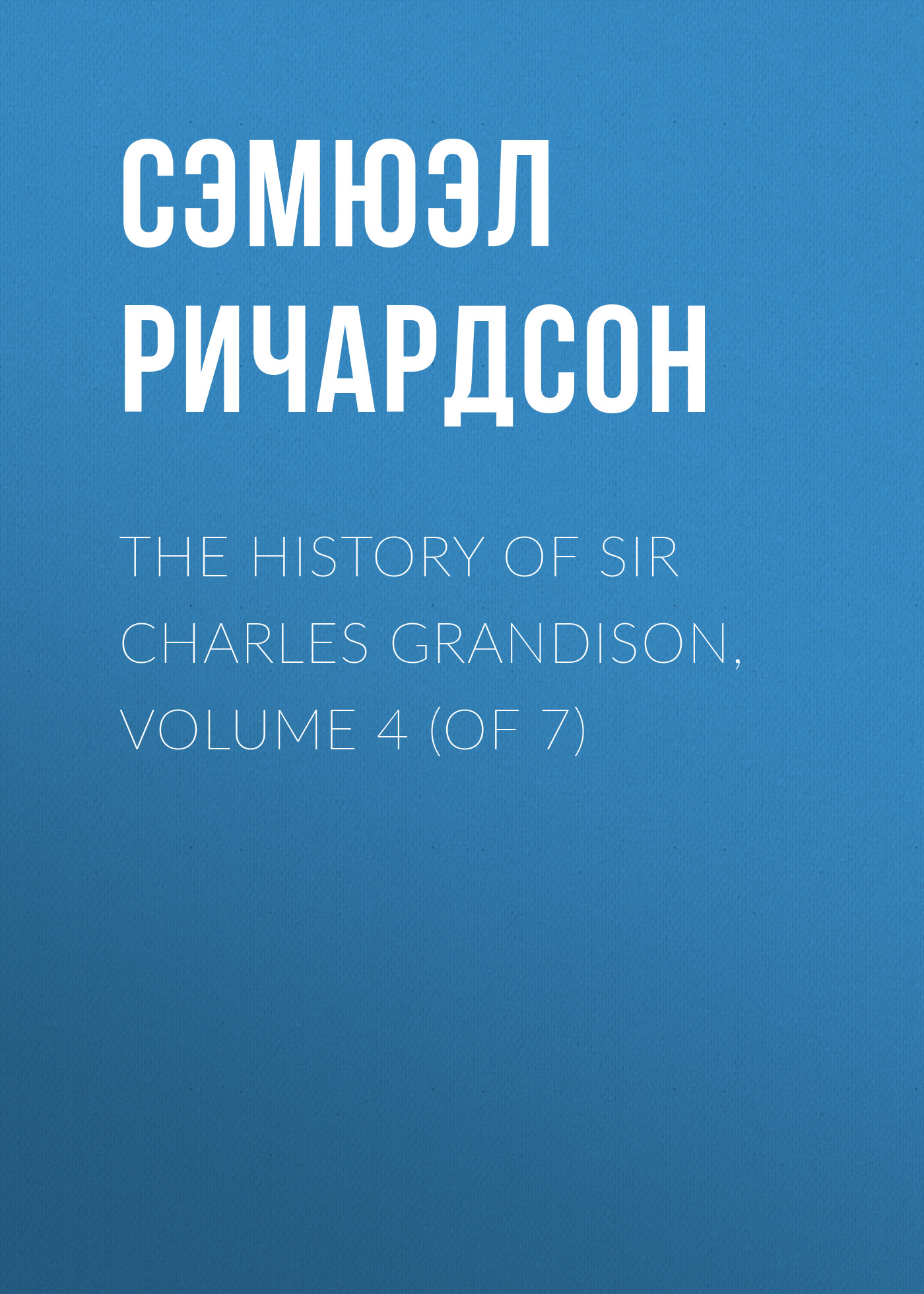 Фото - Сэмюэл Ричардсон The History of Sir Charles Grandison, Volume 4 (of 7) m guizot history of richard cromwell and the restoration of charles ii volume 2