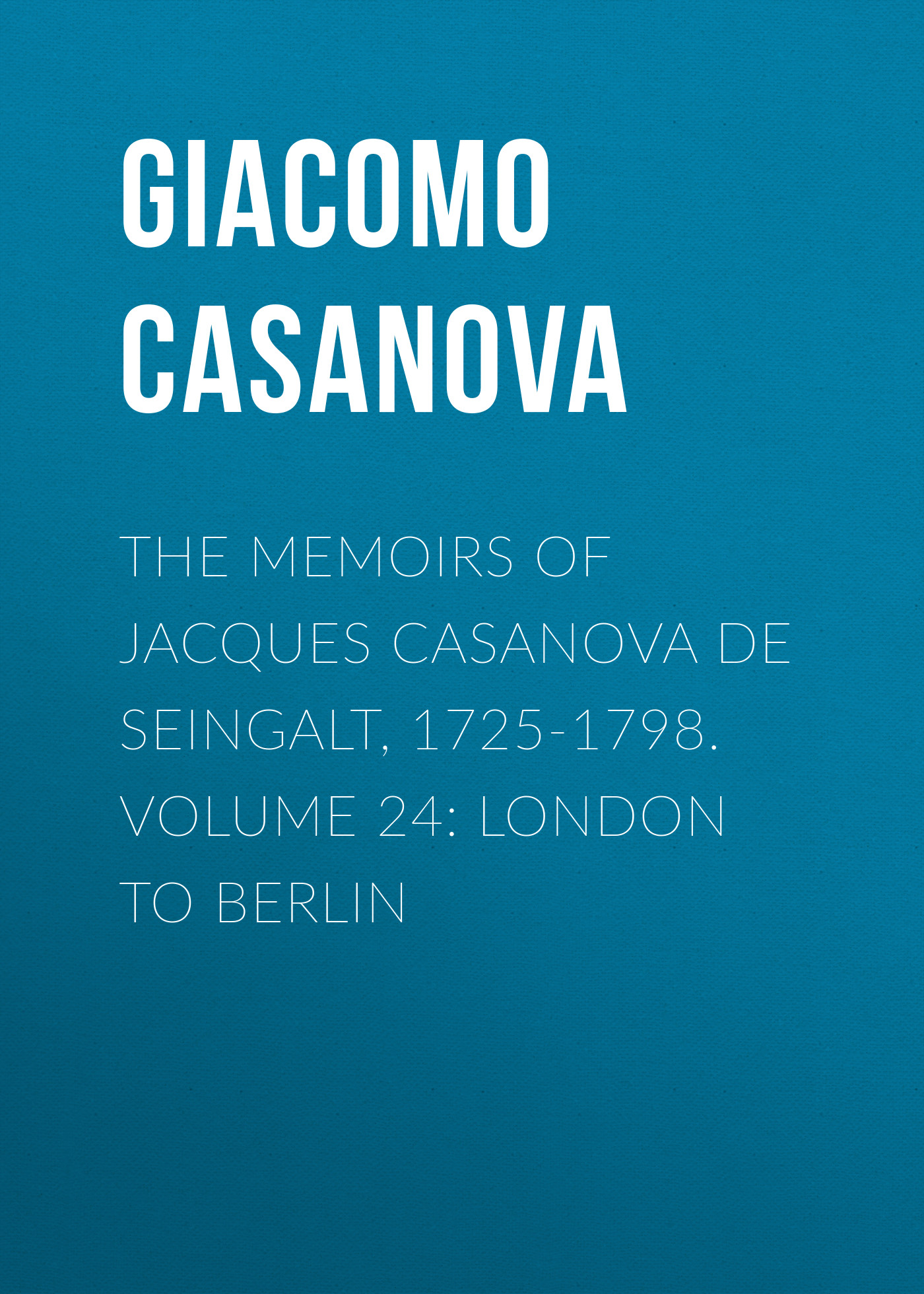 Giacomo Casanova The Memoirs of Jacques Casanova de Seingalt, 1725-1798. Volume 24: London to Berlin giacomo casanova the memoirs of jacques casanova de seingalt 1725 1798 volume 30 old age and death