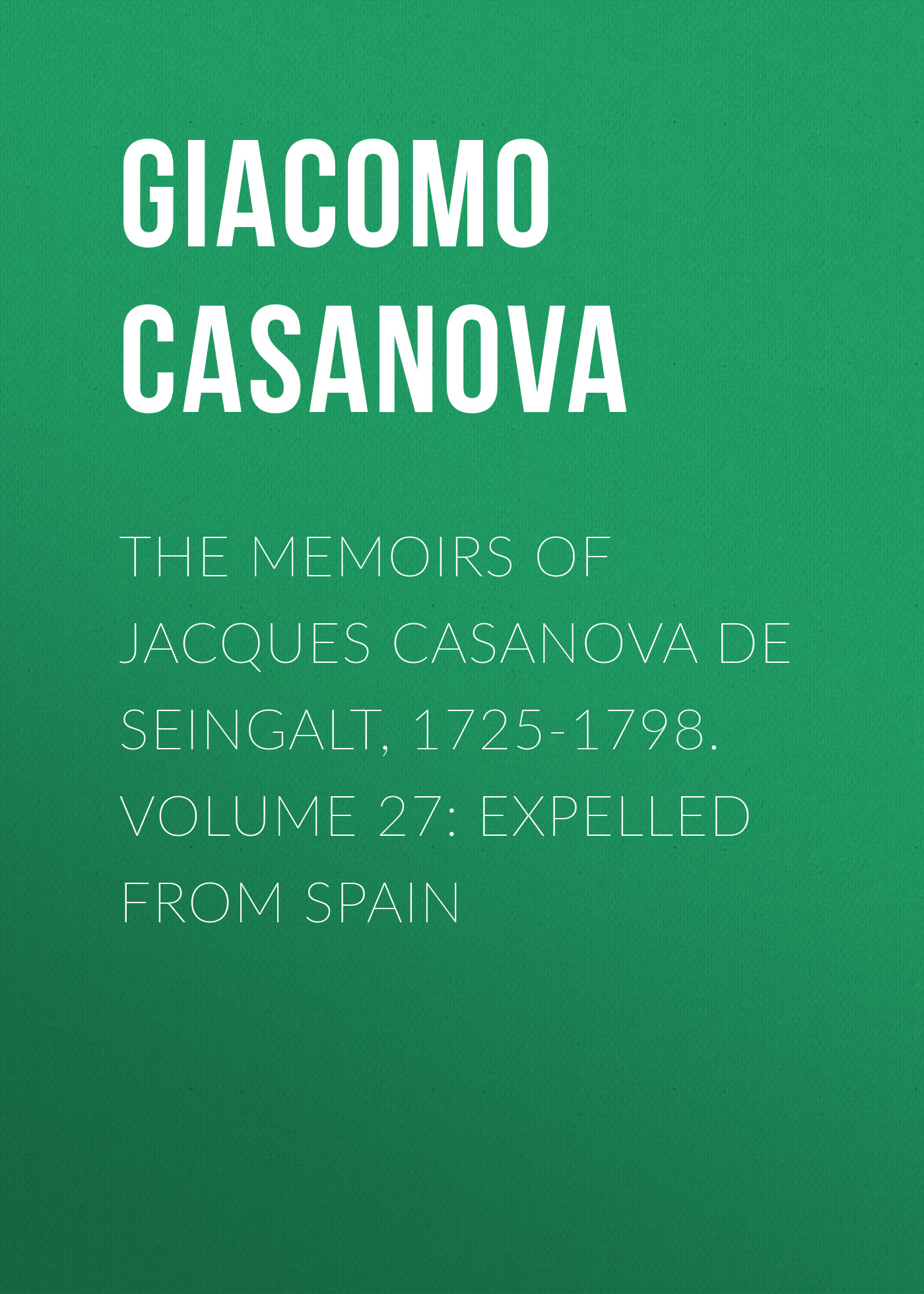 Giacomo Casanova The Memoirs of Jacques Casanova de Seingalt, 1725-1798. Volume 27: Expelled from Spain expelled