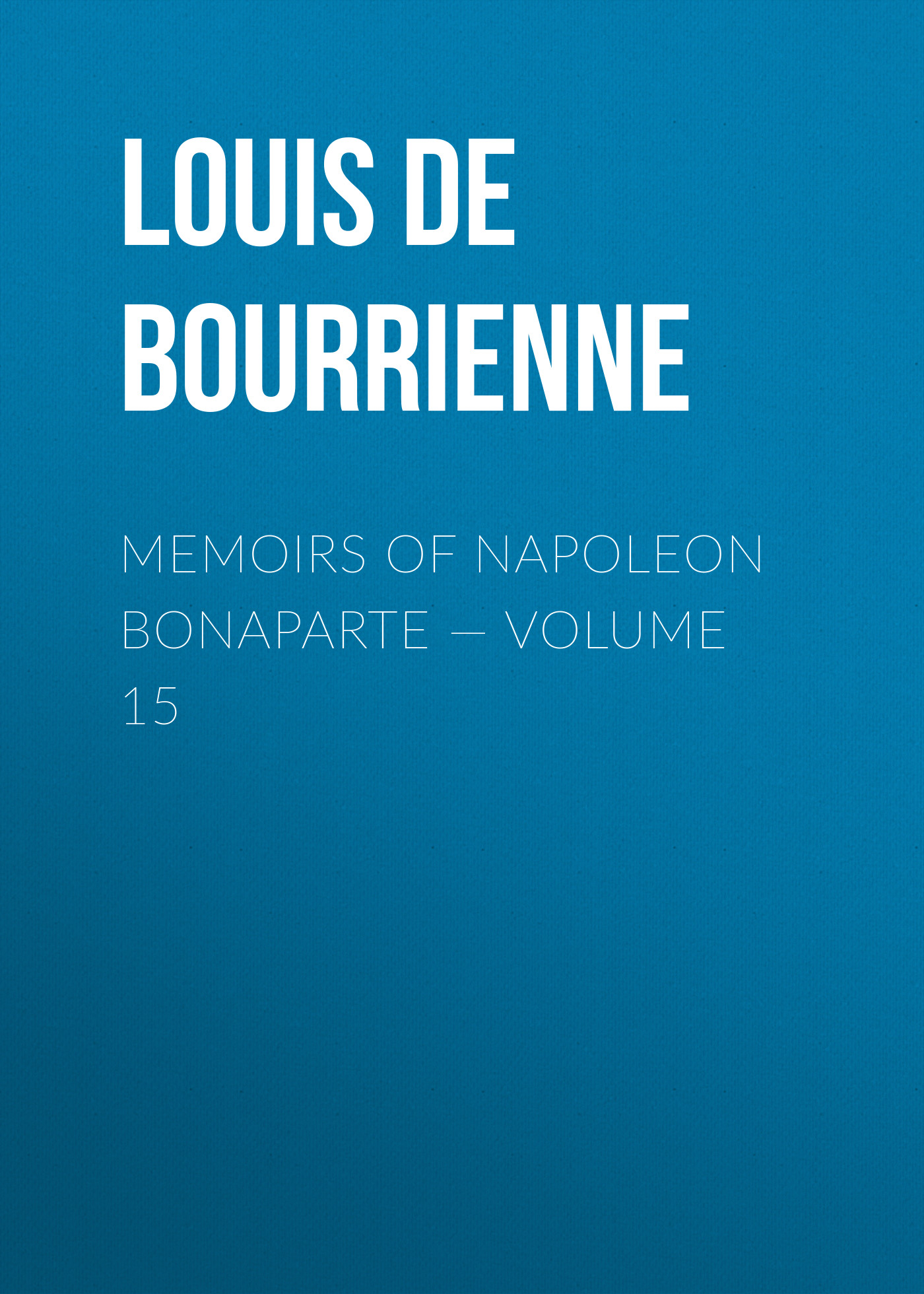 Louis de Bourrienne Memoirs of Napoleon Bonaparte — Volume 15 louis de bourrienne memoirs of napoleon bonaparte complete